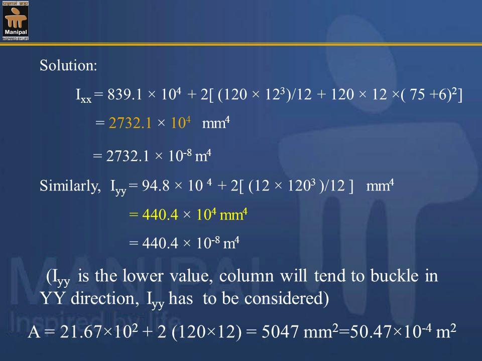 Solution: Ixx = 839.1 × 104 + 2[ (120 × 123)/12 + 120 × 12 ×( 75 +6)2] = 2732.1 × 104 mm4. = 2732.1 × 10-8 m4.